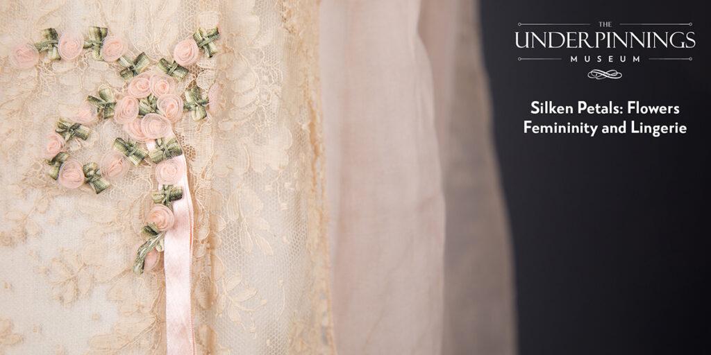 Silken Petals - Flowers, Femininity & Lingerie. The Underpinnings Museum